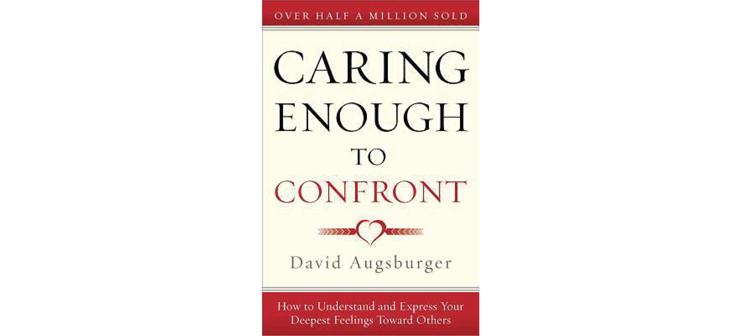 Caring Enough to Confront: How to Understand and Express Your Deepest Feelings Toward Others by David Augsburger