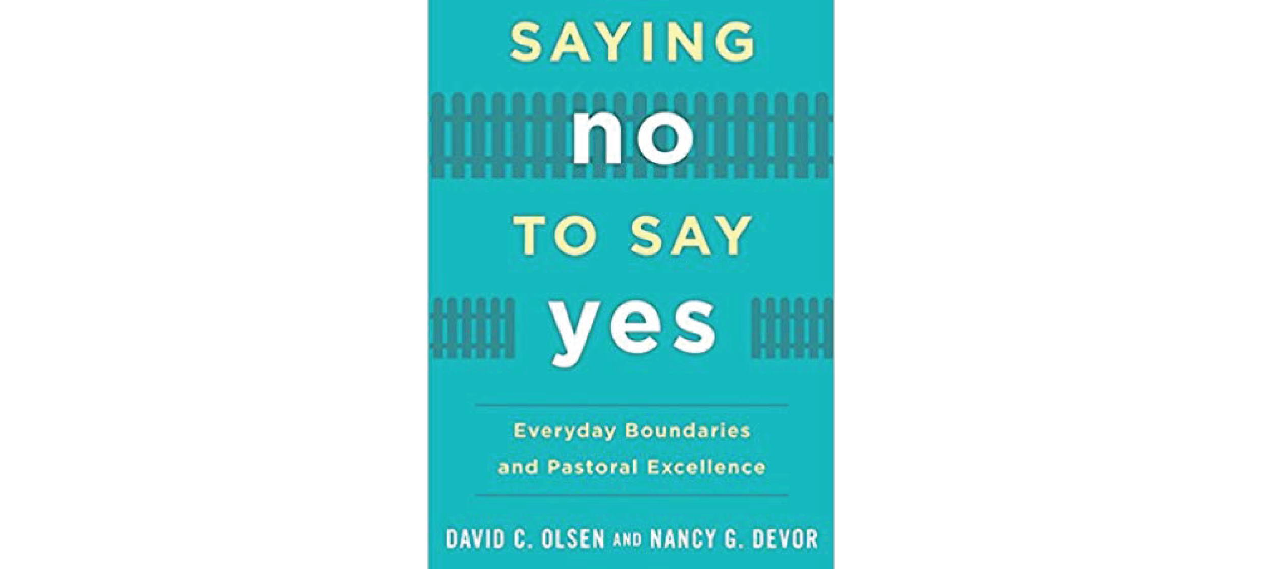 Saying No to Say Yes: Everyday Boundaries and Pastoral Excellence by David Olsen and Nancy G. Devor